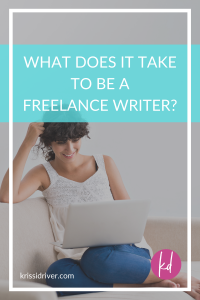 What does it take to be a freelance writer? post graphic by krissi driver